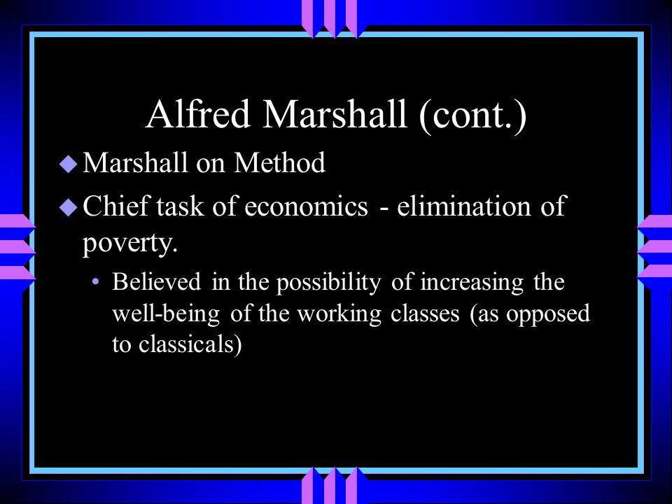 Alfred Marshall (cont.) u Marshall on Method u Chief task of economics - elimination of poverty.