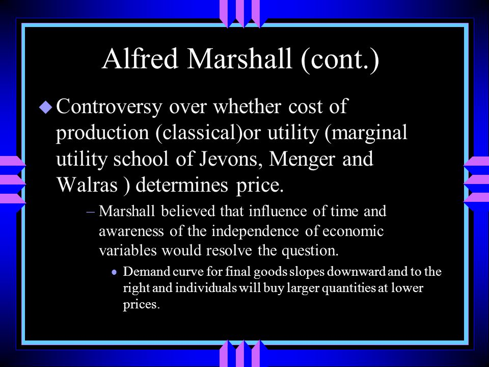 Alfred Marshall (cont.) u Controversy over whether cost of production (classical)or utility (marginal utility school of Jevons, Menger and Walras ) determines price.