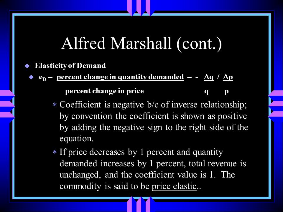 Alfred Marshall (cont.) u Elasticity of Demand u e D = percent change in quantity demanded = -  q /  p percent change in price q p  Coefficient is negative b/c of inverse relationship; by convention the coefficient is shown as positive by adding the negative sign to the right side of the equation.