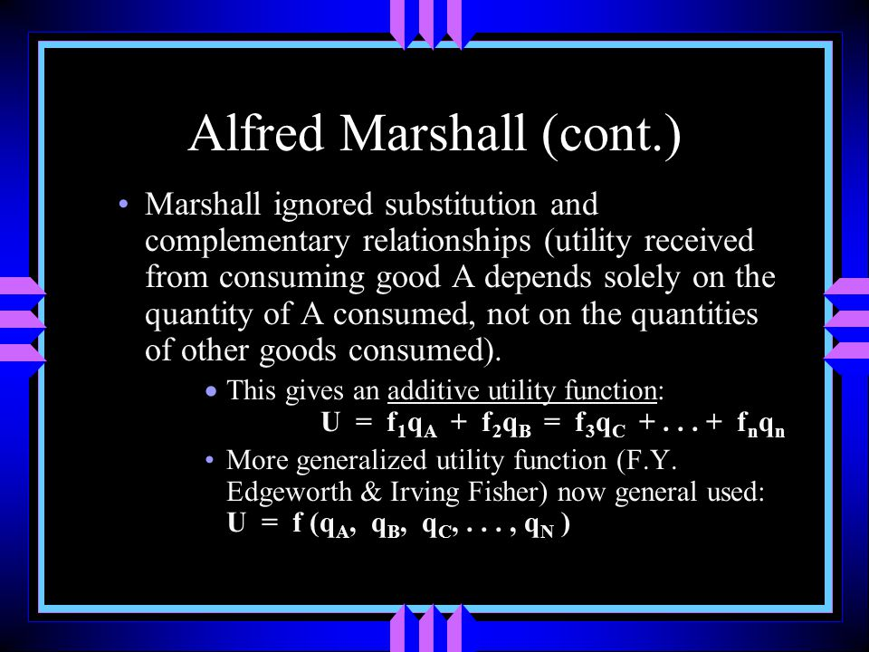 Alfred Marshall (cont.) Marshall ignored substitution and complementary relationships (utility received from consuming good A depends solely on the quantity of A consumed, not on the quantities of other goods consumed).