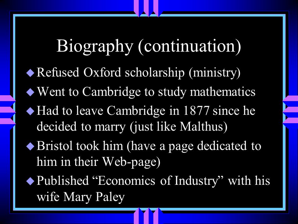 Biography (continuation) u Refused Oxford scholarship (ministry) u Went to Cambridge to study mathematics u Had to leave Cambridge in 1877 since he decided to marry (just like Malthus) u Bristol took him (have a page dedicated to him in their Web-page) u Published Economics of Industry with his wife Mary Paley
