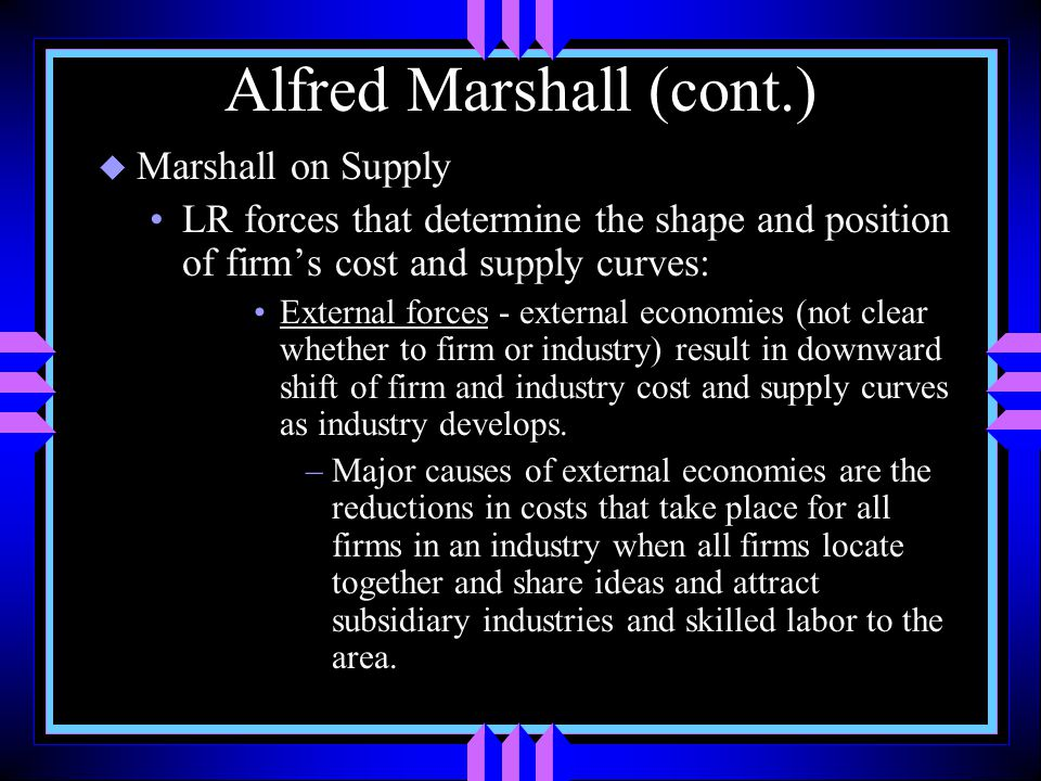 Alfred Marshall (cont.) u Marshall on Supply LR forces that determine the shape and position of firm's cost and supply curves: External forces - external economies (not clear whether to firm or industry) result in downward shift of firm and industry cost and supply curves as industry develops.