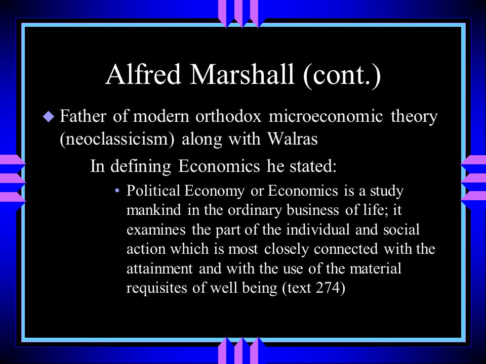 Alfred Marshall (cont.) u Father of modern orthodox microeconomic theory (neoclassicism) along with Walras In defining Economics he stated: Political Economy or Economics is a study mankind in the ordinary business of life; it examines the part of the individual and social action which is most closely connected with the attainment and with the use of the material requisites of well being (text 274)