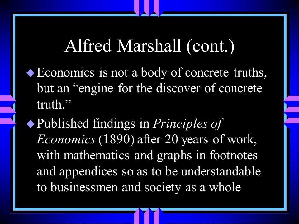 Alfred Marshall (cont.) u Economics is not a body of concrete truths, but an engine for the discover of concrete truth. u Published findings in Principles of Economics (1890) after 20 years of work, with mathematics and graphs in footnotes and appendices so as to be understandable to businessmen and society as a whole