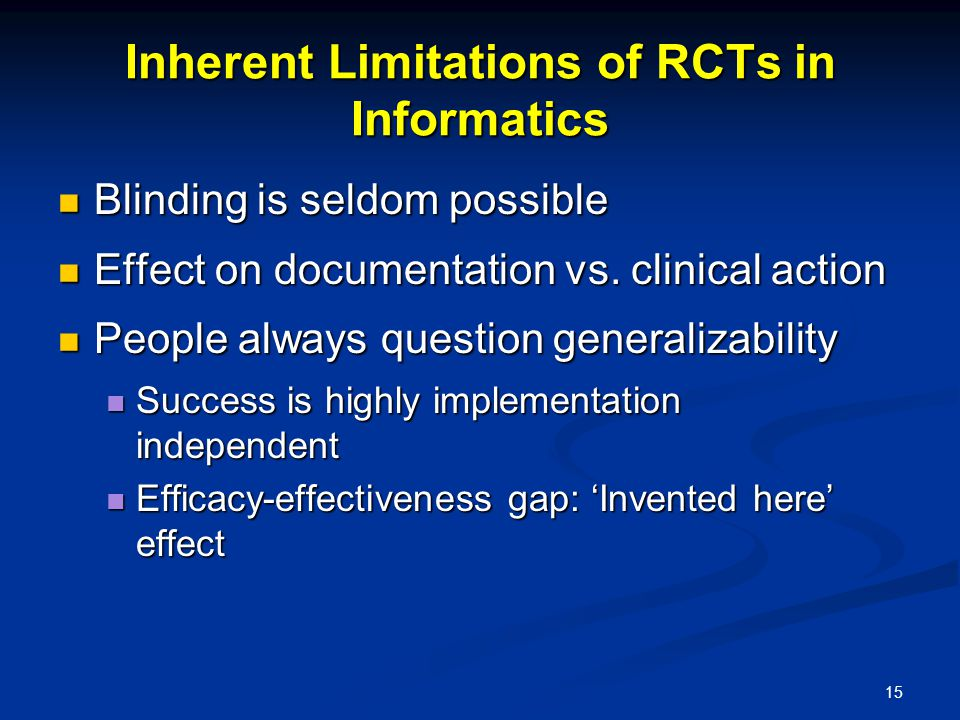 15 Inherent Limitations of RCTs in Informatics Blinding is seldom possible Blinding is seldom possible Effect on documentation vs.