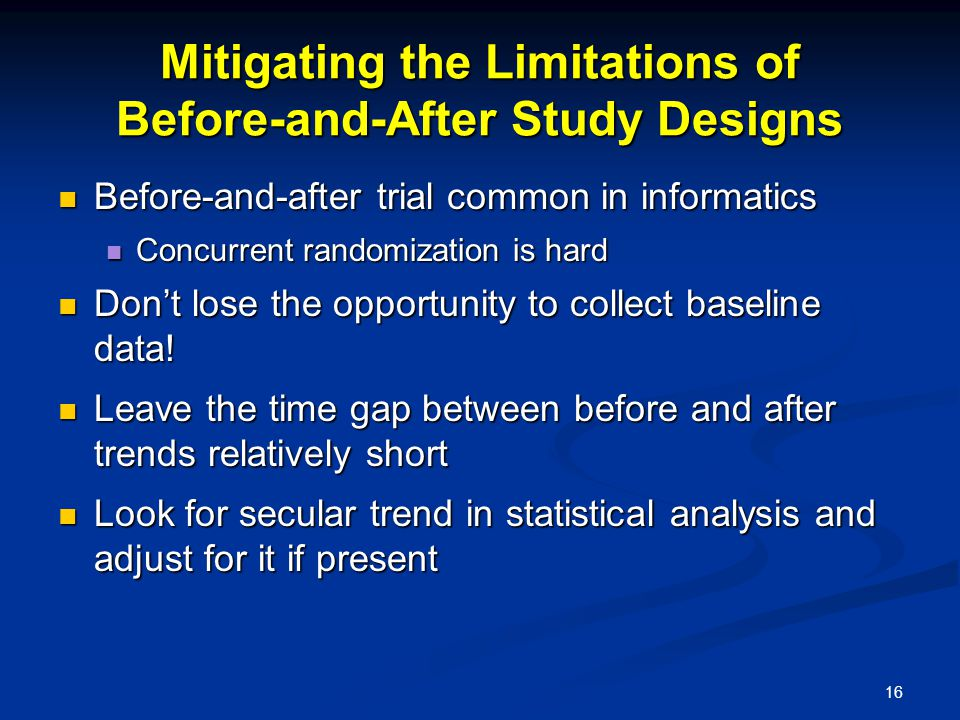 16 Mitigating the Limitations of Before-and-After Study Designs Before-and-after trial common in informatics Before-and-after trial common in informatics Concurrent randomization is hard Concurrent randomization is hard Don't lose the opportunity to collect baseline data.