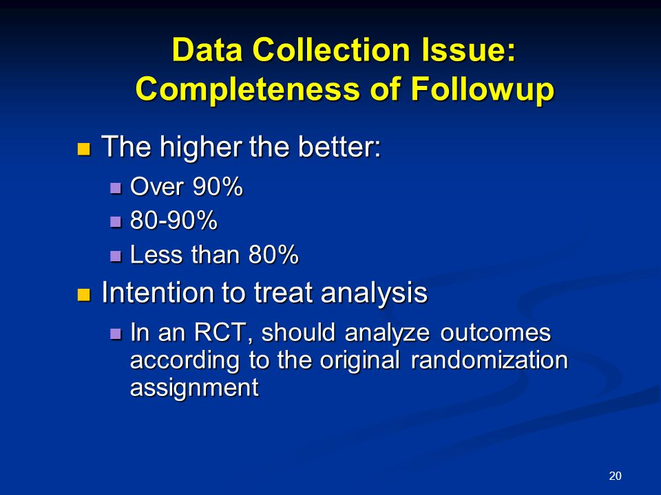 20 Data Collection Issue: Completeness of Followup The higher the better: The higher the better: Over 90% Over 90% 80-90% 80-90% Less than 80% Less th