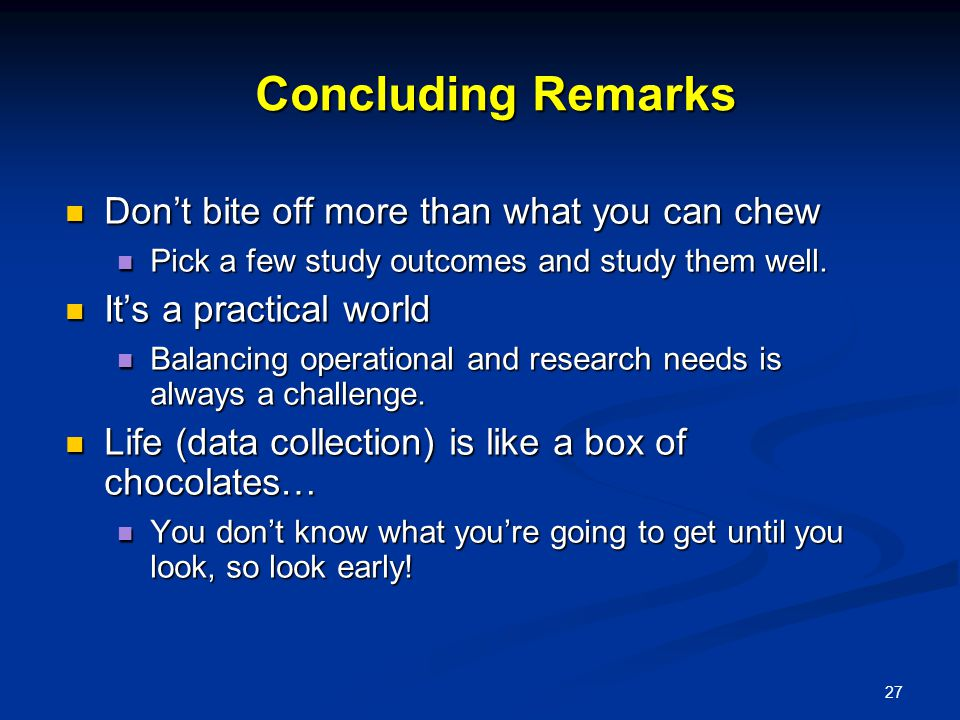 27 Concluding Remarks Don't bite off more than what you can chew Don't bite off more than what you can chew Pick a few study outcomes and study them well.