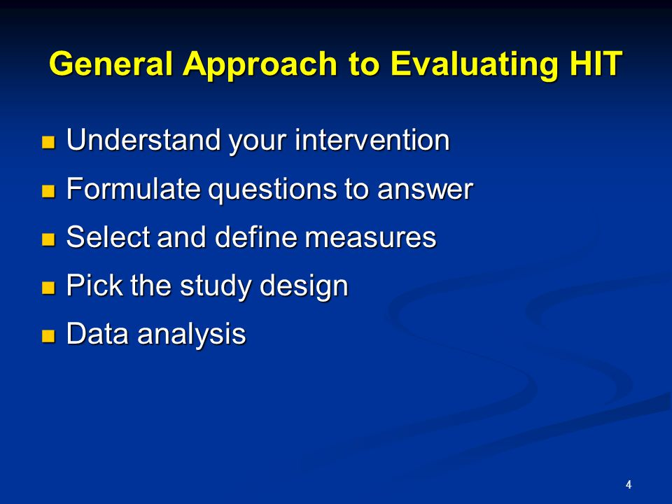 4 General Approach to Evaluating HIT Understand your intervention Understand your intervention Formulate questions to answer Formulate questions to answer Select and define measures Select and define measures Pick the study design Pick the study design Data analysis Data analysis