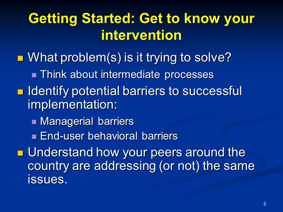 5 Getting Started: Get to know your intervention What problem(s) is it trying to solve? What problem(s) is it trying to solve? Think about intermediat