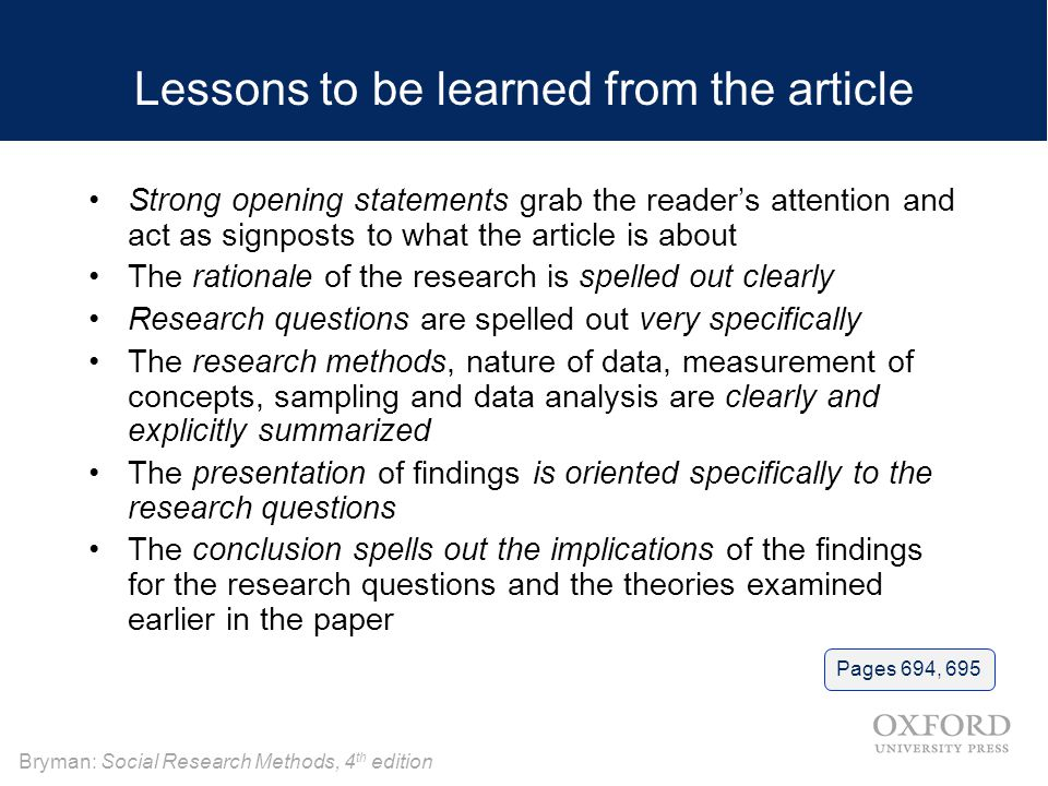 Bryman: Social Research Methods, 4 th edition Lessons to be learned from the article Strong opening statements grab the reader's attention and act as signposts to what the article is about The rationale of the research is spelled out clearly Research questions are spelled out very specifically The research methods, nature of data, measurement of concepts, sampling and data analysis are clearly and explicitly summarized The presentation of findings is oriented specifically to the research questions The conclusion spells out the implications of the findings for the research questions and the theories examined earlier in the paper Pages 694, 695