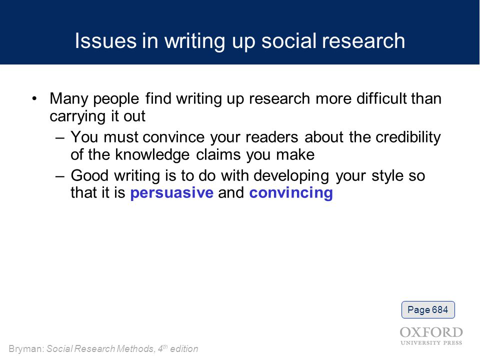 Bryman: Social Research Methods, 4 th edition Issues in writing up social research Many people find writing up research more difficult than carrying it out –You must convince your readers about the credibility of the knowledge claims you make –Good writing is to do with developing your style so that it is persuasive and convincing Page 684