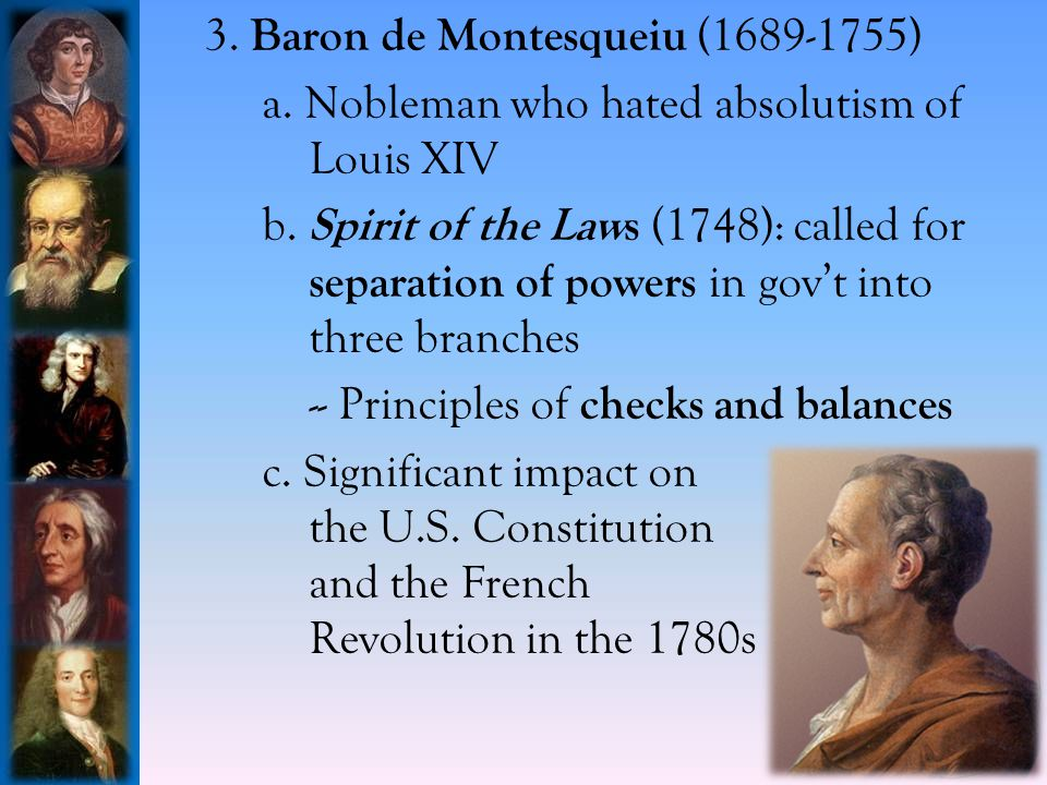 3.Baron de Montesqueiu (1689-1755) a. Nobleman who hated absolutism of Louis XIV b.