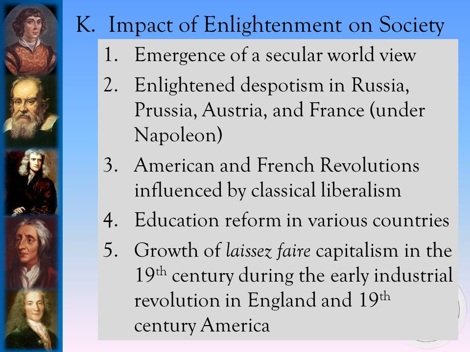 1.Emergence of a secular world view 2.Enlightened despotism in Russia, Prussia, Austria, and France (under Napoleon) 3.American and French Revolutions influenced by classical liberalism 4.Education reform in various countries 5.Growth of laissez faire capitalism in the 19 th century during the early industrial revolution in England and 19 th century America K.