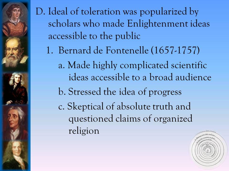 D. Ideal of toleration was popularized by scholars who made Enlightenment ideas accessible to the public 1. Bernard de Fontenelle (1657-1757) a. Made