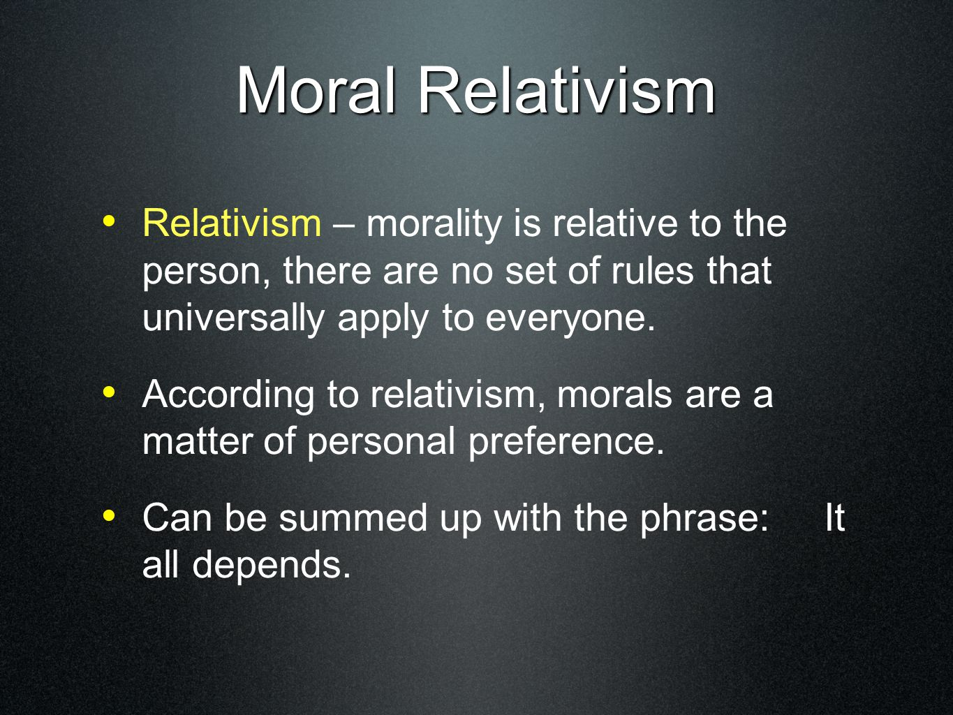 Relativism – morality is relative to the person, there are no set of rules that universally apply to everyone.