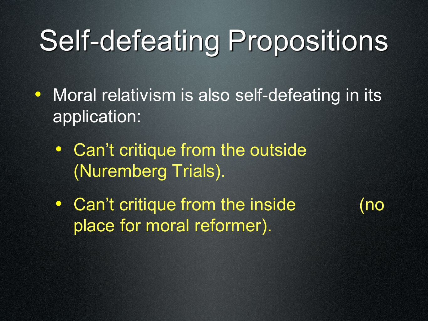 Self-defeating Propositions Moral relativism is also self-defeating in its application: Can't critique from the outside (Nuremberg Trials). Can't crit