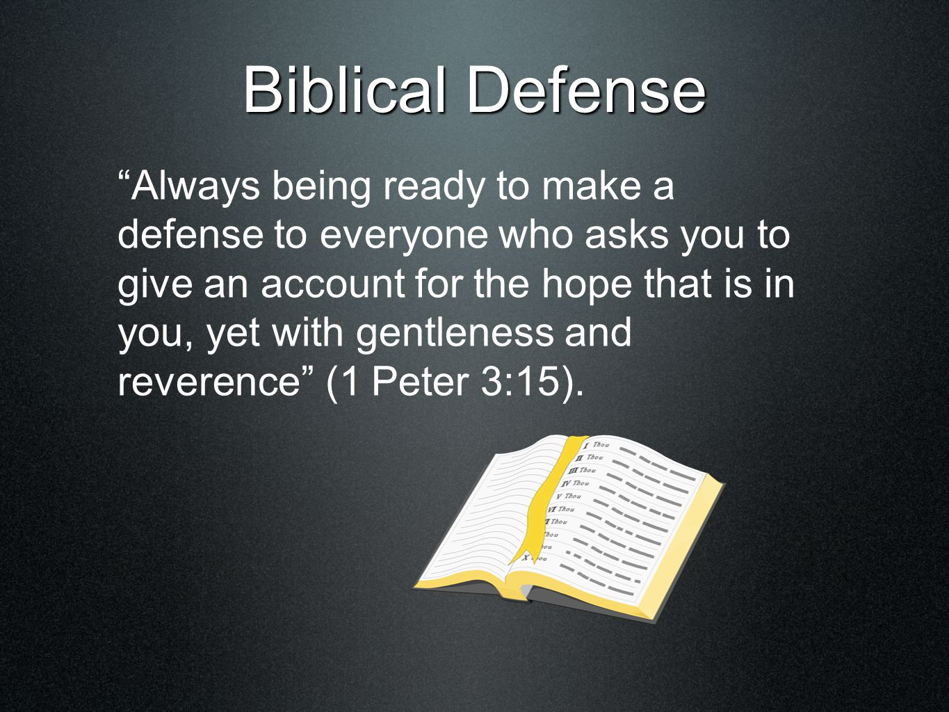 Biblical Defense Always being ready to make a defense to everyone who asks you to give an account for the hope that is in you, yet with gentleness and reverence (1 Peter 3:15).