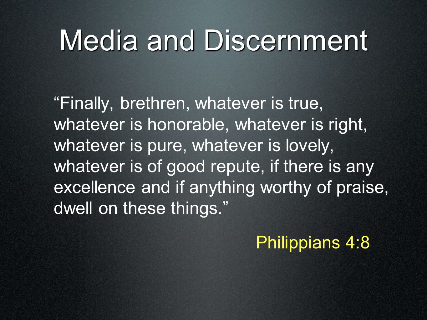 Media and Discernment Finally, brethren, whatever is true, whatever is honorable, whatever is right, whatever is pure, whatever is lovely, whatever is of good repute, if there is any excellence and if anything worthy of praise, dwell on these things. Philippians 4:8