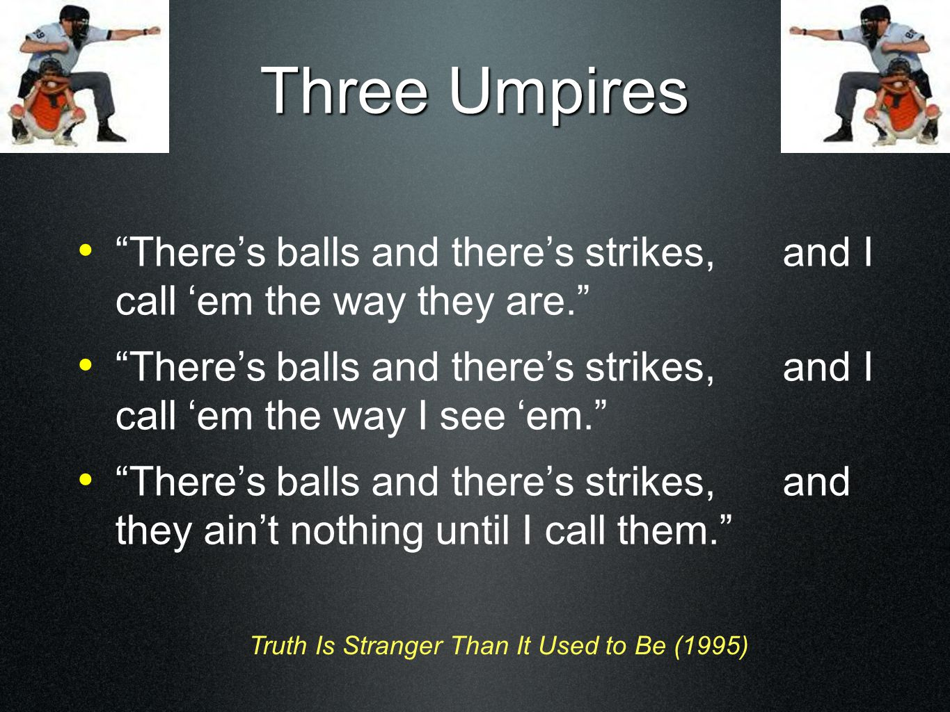 "Three Umpires ""There's balls and there's strikes, and I call 'em the way they are."" ""There's balls and there's strikes, and I call 'em the way I see '"