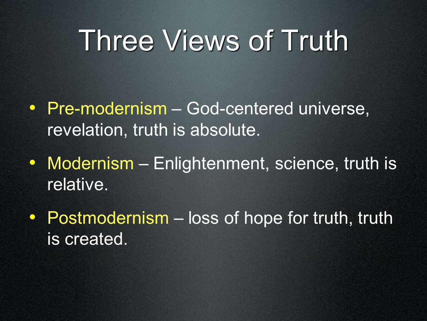 Three Views of Truth Pre-modernism – God-centered universe, revelation, truth is absolute. Modernism – Enlightenment, science, truth is relative. Post