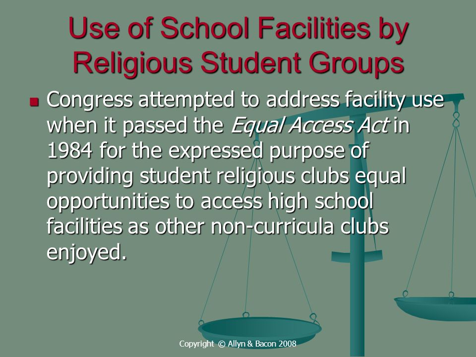 Copyright © Allyn & Bacon 2008 Use of School Facilities by Religious Student Groups Congress attempted to address facility use when it passed the Equal Access Act in 1984 for the expressed purpose of providing student religious clubs equal opportunities to access high school facilities as other non-curricula clubs enjoyed.