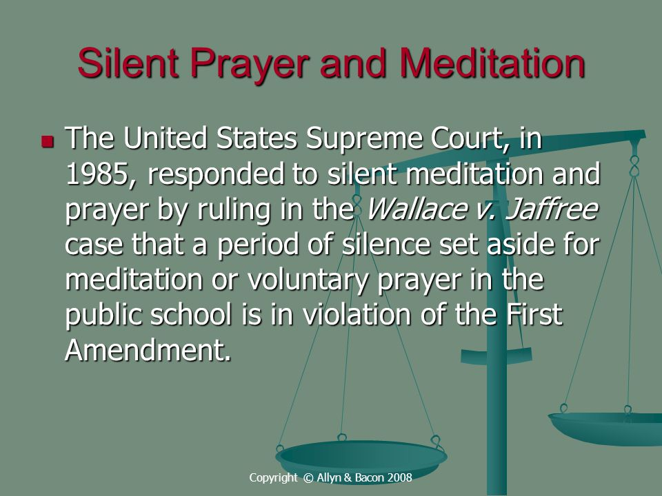 Copyright © Allyn & Bacon 2008 Silent Prayer and Meditation The United States Supreme Court, in 1985, responded to silent meditation and prayer by ruling in the Wallace v.