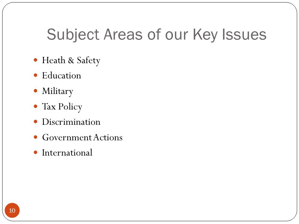 Subject Areas of our Key Issues Heath & Safety Education Military Tax Policy Discrimination Government Actions International 10