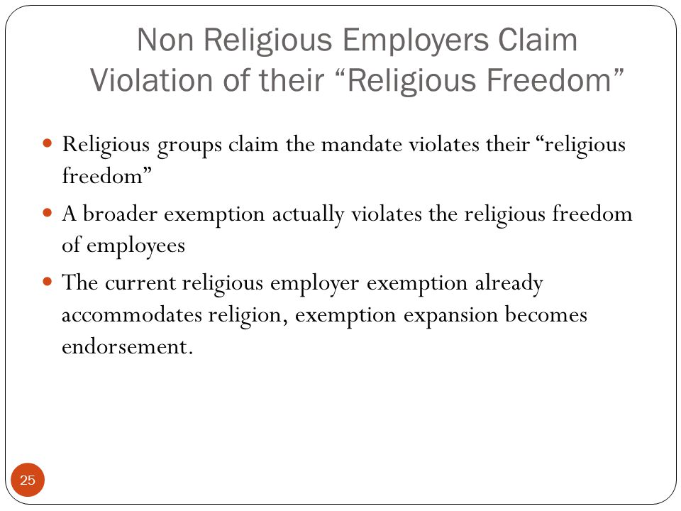 Non Religious Employers Claim Violation of their Religious Freedom Religious groups claim the mandate violates their religious freedom A broader exemption actually violates the religious freedom of employees The current religious employer exemption already accommodates religion, exemption expansion becomes endorsement.