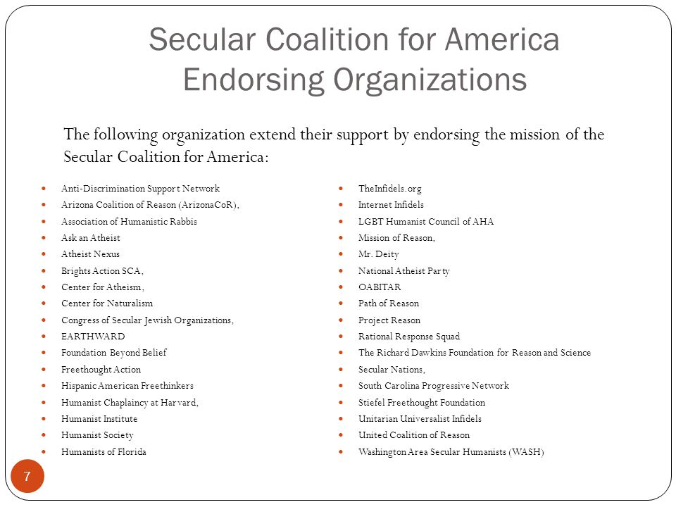 Secular Coalition for America Endorsing Organizations Anti-Discrimination Support Network Arizona Coalition of Reason (ArizonaCoR), Association of Humanistic Rabbis Ask an Atheist Atheist Nexus Brights Action SCA, Center for Atheism, Center for Naturalism Congress of Secular Jewish Organizations, EARTHWARD Foundation Beyond Belief Freethought Action Hispanic American Freethinkers Humanist Chaplaincy at Harvard, Humanist Institute Humanist Society Humanists of Florida TheInfidels.org Internet Infidels LGBT Humanist Council of AHA Mission of Reason, Mr.