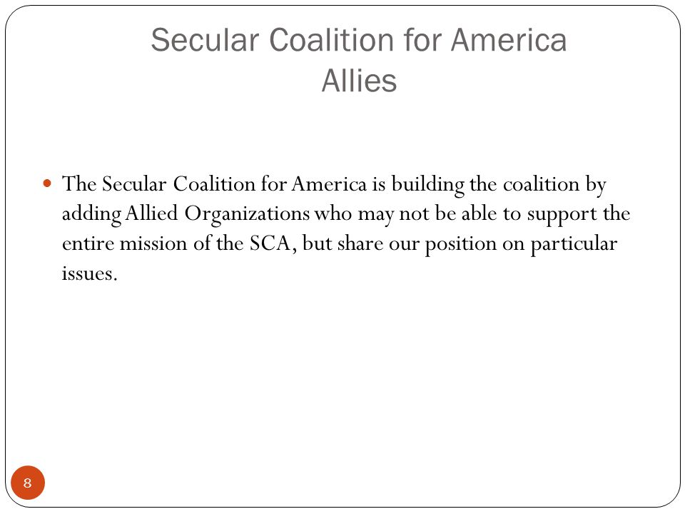Secular Coalition for America Allies The Secular Coalition for America is building the coalition by adding Allied Organizations who may not be able to support the entire mission of the SCA, but share our position on particular issues.