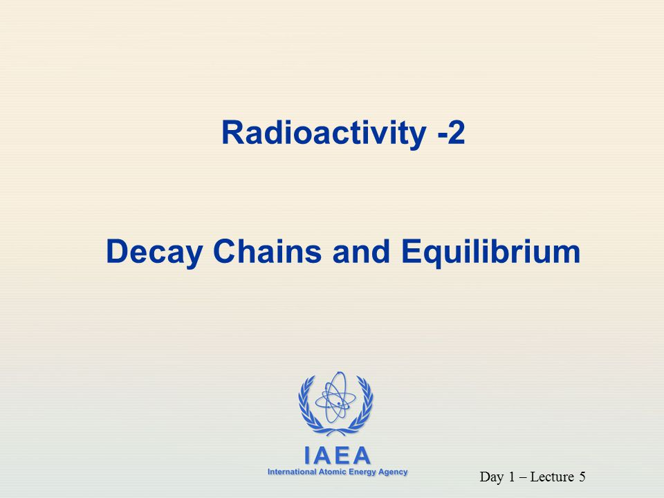 IAEA Objective To discuss radioactive decay chains (parent and single decay product) and equilibrium situations 2