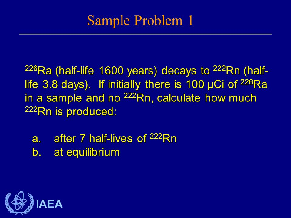 IAEA 226 Ra (half-life 1600 years) decays to 222 Rn (half- life 3.8 days). If initially there is 100 µCi of 226 Ra in a sample and no 222 Rn, calculat