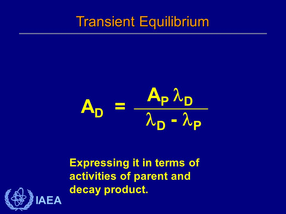IAEA Transient Equilibrium A D = D - P A P D Expressing it in terms of activities of parent and decay product.