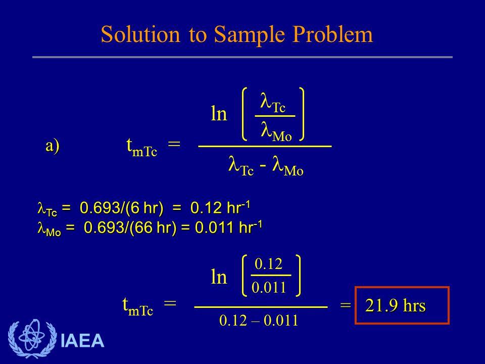 IAEA Tc = 0.693/(6 hr) = 0.12 hr -1 Tc = 0.693/(6 hr) = 0.12 hr -1 Mo = 0.693/(66 hr) = 0.011 hr -1 Mo = 0.693/(66 hr) = 0.011 hr -1 Solution to Sample Problem t mTc = Tc - Mo ln Tc Mo t mTc = 0.12 – 0.011 ln 0.12 0.011 = 21.9 hrs a)