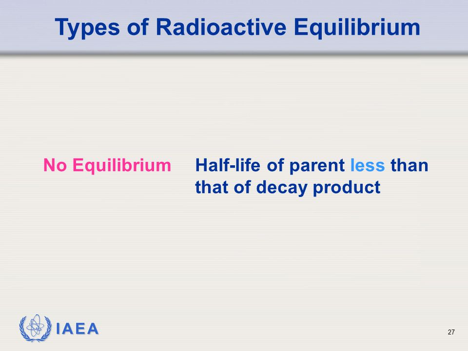 IAEA Types of Radioactive Equilibrium No EquilibriumHalf-life of parent less than that of decay product 27