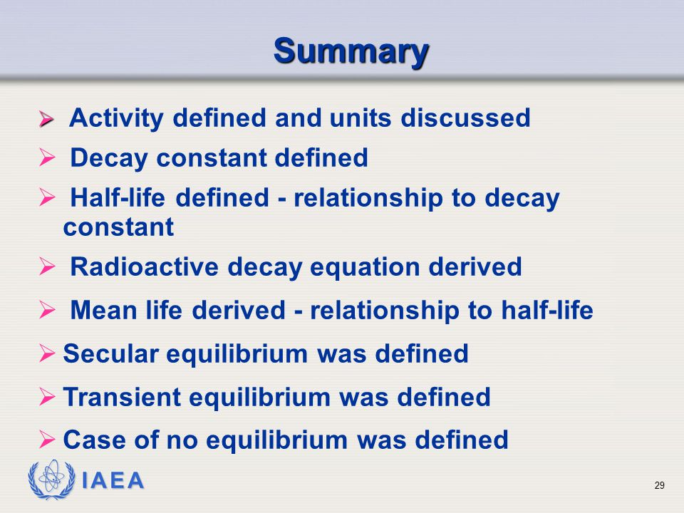 IAEA Summary   Activity defined and units discussed  Decay constant defined  Half-life defined - relationship to decay constant  Radioactive decay equation derived  Mean life derived - relationship to half-life  Secular equilibrium was defined  Transient equilibrium was defined  Case of no equilibrium was defined 29