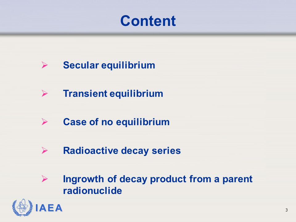 IAEA Types of Radioactive Equilibrium SecularHalf-life of parent much greater (> 100 times) than that of decay product 4