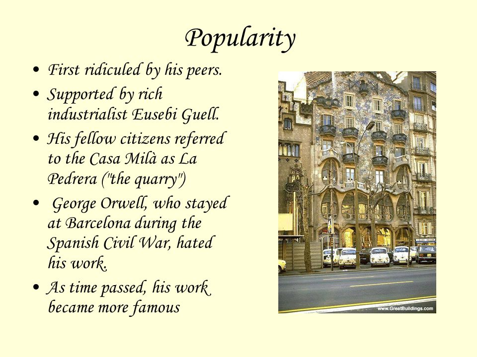 Popularity First ridiculed by his peers. Supported by rich industrialist Eusebi Guell. His fellow citizens referred to the Casa Milà as La Pedrera (