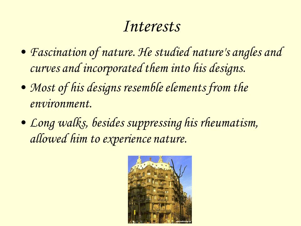 Interests Fascination of nature. He studied nature's angles and curves and incorporated them into his designs. Most of his designs resemble elements f