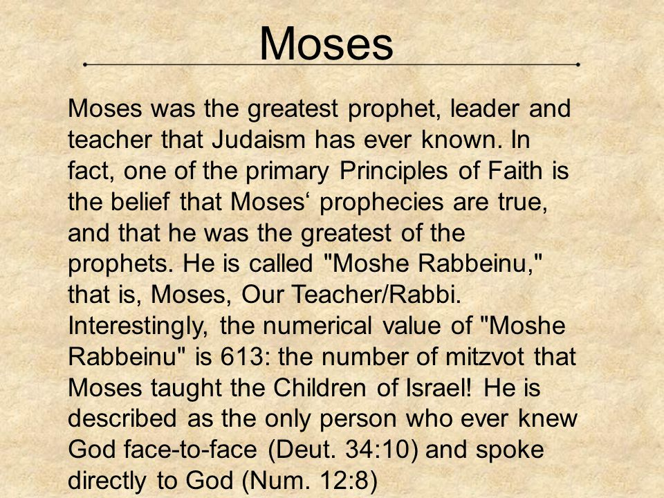 Moses was the greatest prophet, leader and teacher that Judaism has ever known. In fact, one of the primary Principles of Faith is the belief that Mos