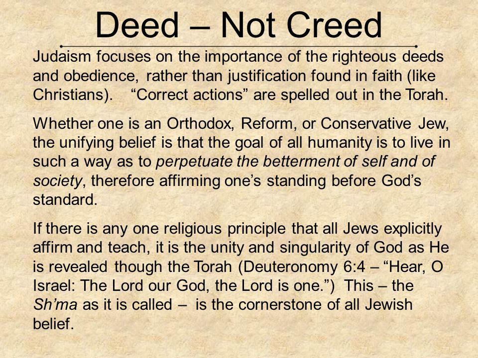 Deed – Not Creed Judaism focuses on the importance of the righteous deeds and obedience, rather than justification found in faith (like Christians). ""