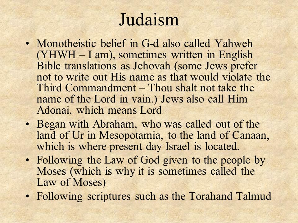 Judaism Monotheistic belief in G-d also called Yahweh (YHWH – I am), sometimes written in English Bible translations as Jehovah (some Jews prefer not