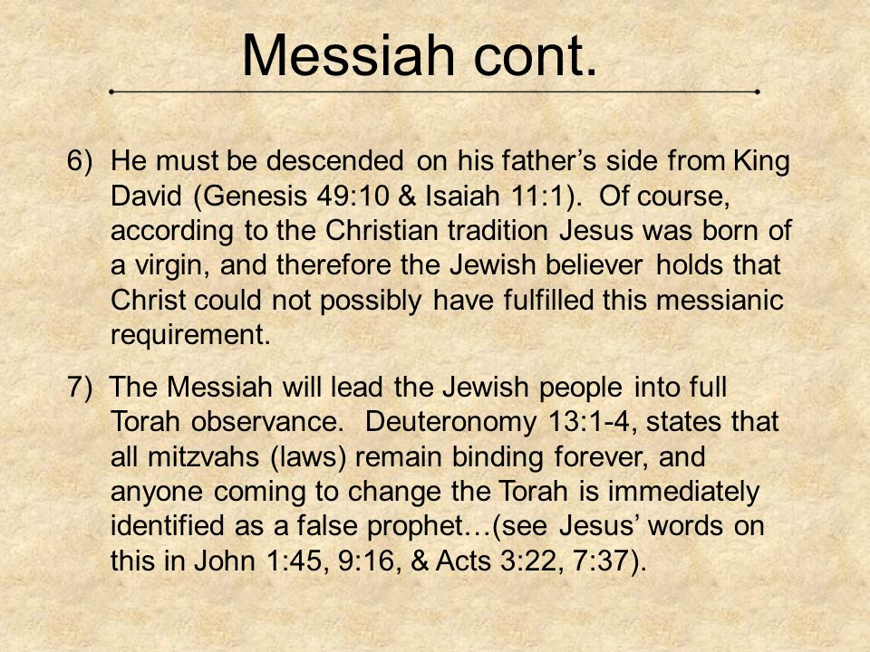 Messiah cont.  He must be descended on his father's side from King David (Genesis 49:10 & Isaiah 11:1). Of course, according to the Christian tradit
