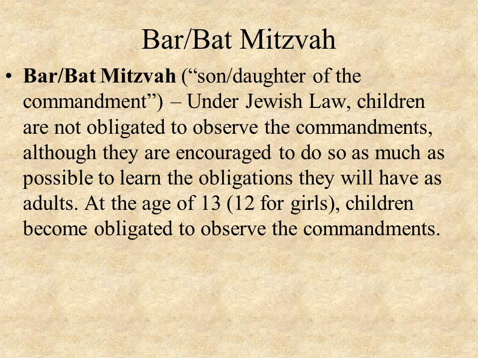 "Bar/Bat Mitzvah Bar/Bat Mitzvah (""son/daughter of the commandment"") – Under Jewish Law, children are not obligated to observe the commandments, althou"