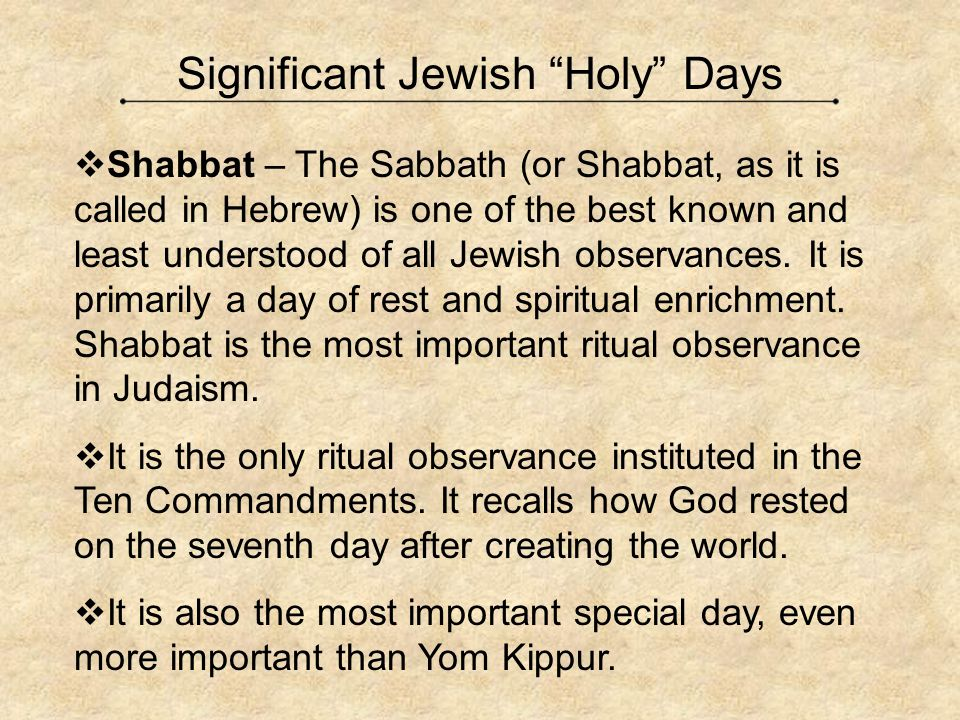 "Significant Jewish ""Holy"" Days  Shabbat – The Sabbath (or Shabbat, as it is called in Hebrew) is one of the best known and least understood of all Je"