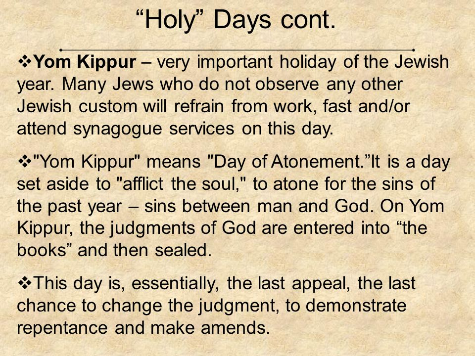 """Holy"" Days cont.  Yom Kippur – very important holiday of the Jewish year. Many Jews who do not observe any other Jewish custom will refrain from wor"