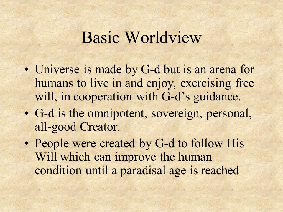 Basic Worldview Universe is made by G-d but is an arena for humans to live in and enjoy, exercising free will, in cooperation with G-d's guidance. G-d
