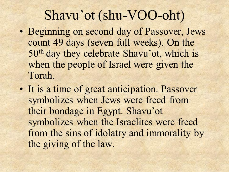 Shavu'ot (shu-VOO-oht) Beginning on second day of Passover, Jews count 49 days (seven full weeks). On the 50 th day they celebrate Shavu'ot, which is