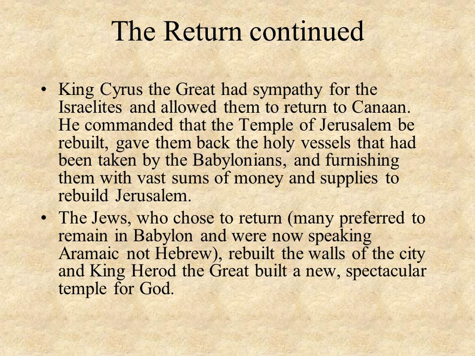 The Return continued King Cyrus the Great had sympathy for the Israelites and allowed them to return to Canaan. He commanded that the Temple of Jerusa